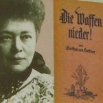 Bertha Felicitas Sophie (1843-1914), baronesa von Suttner, fue una pacifista y escritora austriaca. En 1905 se convirtió en la primera mujer distinguida con el Premio Nobel de la Paz. La tradición militar de su familia puede haber sido una de las razones de su fuerte compromiso con esta causa, tocando la fibra sensible de la sociedad de su época y suscitando numerosos debates sobre el militarismo y la guerra.